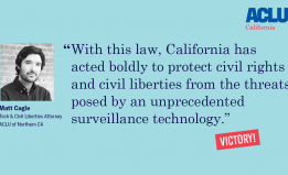 "Matt Cagle ""With this law, California has acted boldly to protect civil rights and civil liberties from the threats posed by an unprecedented surveillance technology."""
