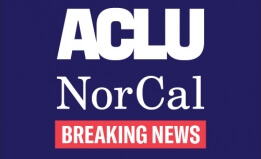 Graphic with a solid dark blue background that has the ACLU of Northern California logo and the words 'Breaking News' beneath